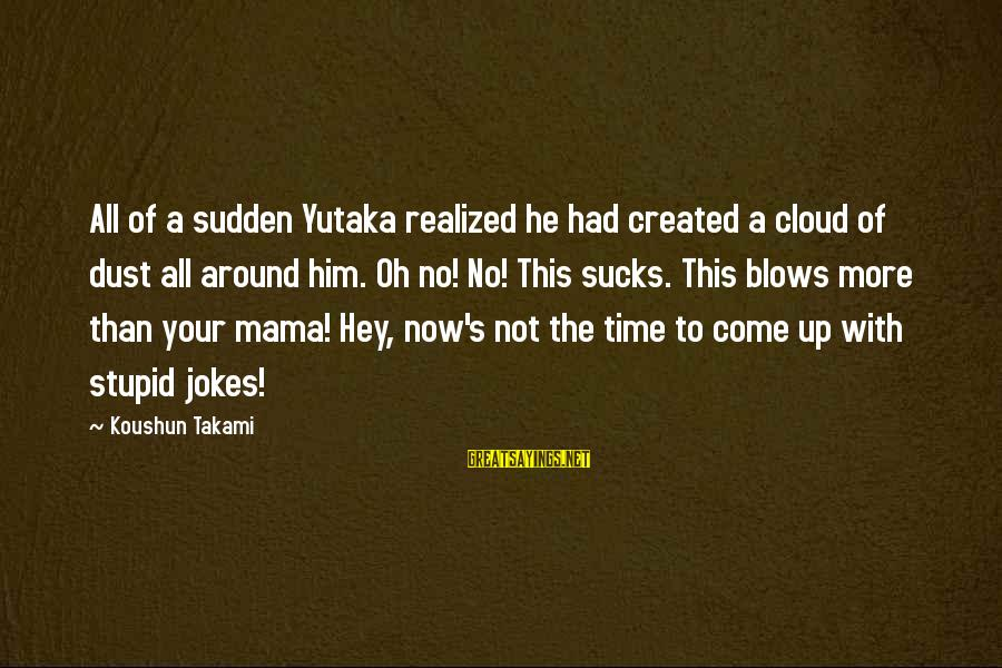 Famous Turd Sayings By Koushun Takami: All of a sudden Yutaka realized he had created a cloud of dust all around