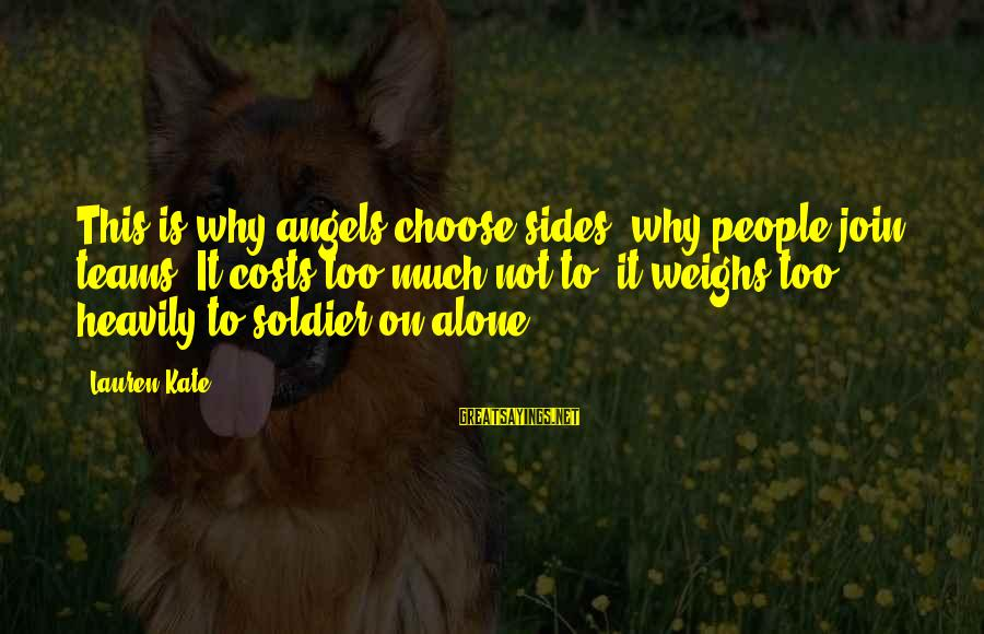 Famous Turd Sayings By Lauren Kate: This is why angels choose sides, why people join teams. It costs too much not