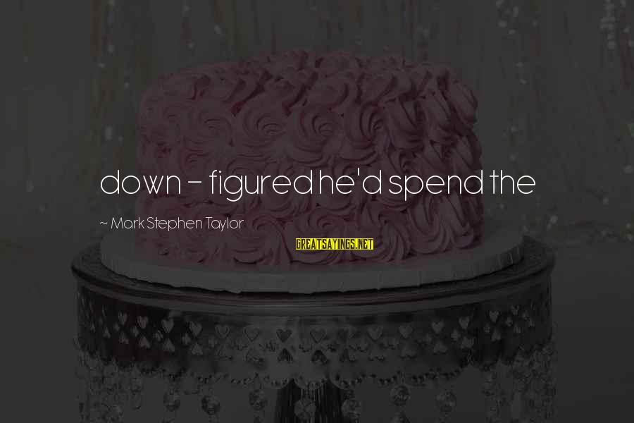 Famous Turd Sayings By Mark Stephen Taylor: down - figured he'd spend the