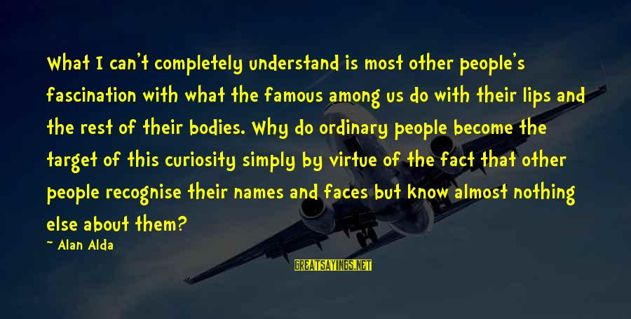 Famous Us Sayings By Alan Alda: What I can't completely understand is most other people's fascination with what the famous among