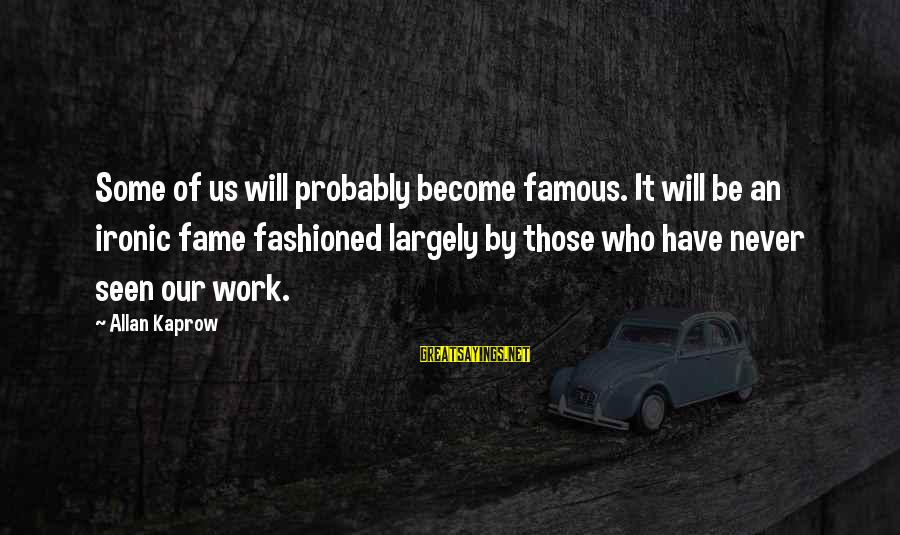 Famous Us Sayings By Allan Kaprow: Some of us will probably become famous. It will be an ironic fame fashioned largely