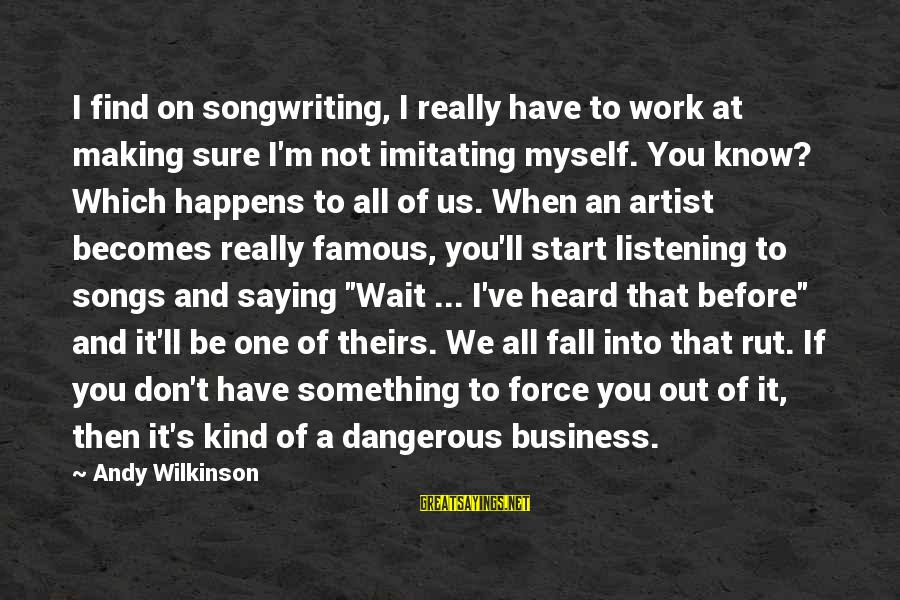 Famous Us Sayings By Andy Wilkinson: I find on songwriting, I really have to work at making sure I'm not imitating