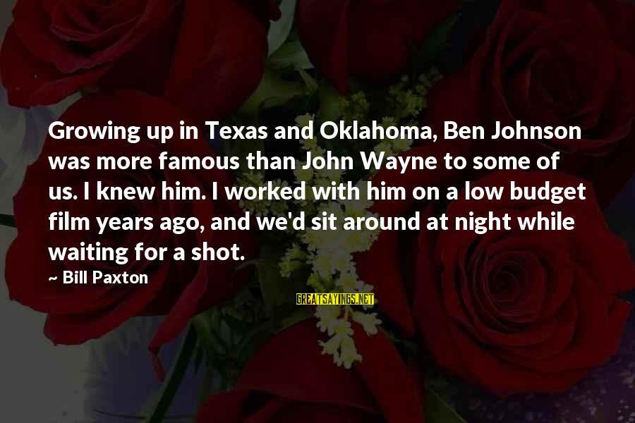 Famous Us Sayings By Bill Paxton: Growing up in Texas and Oklahoma, Ben Johnson was more famous than John Wayne to