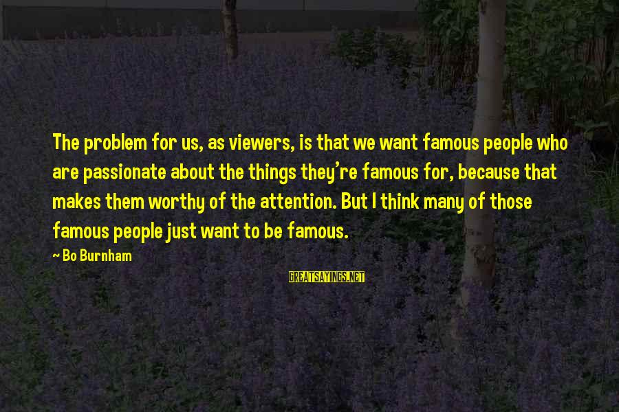 Famous Us Sayings By Bo Burnham: The problem for us, as viewers, is that we want famous people who are passionate