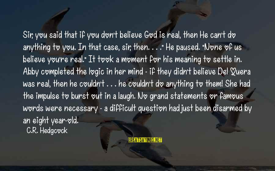 Famous Us Sayings By C.R. Hedgcock: Sir, you said that if you don't believe God is real, then He can't do