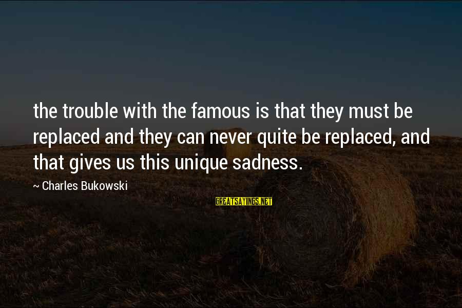 Famous Us Sayings By Charles Bukowski: the trouble with the famous is that they must be replaced and they can never