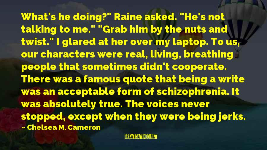 """Famous Us Sayings By Chelsea M. Cameron: What's he doing?"""" Raine asked. """"He's not talking to me."""" """"Grab him by the nuts"""