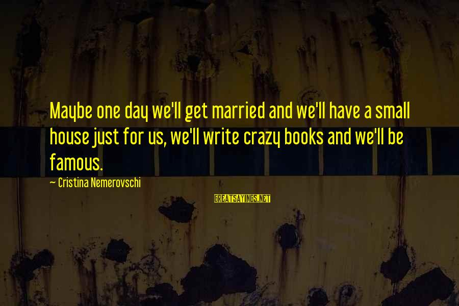 Famous Us Sayings By Cristina Nemerovschi: Maybe one day we'll get married and we'll have a small house just for us,