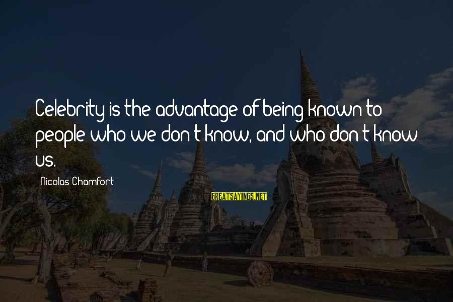 Famous Us Sayings By Nicolas Chamfort: Celebrity is the advantage of being known to people who we don't know, and who