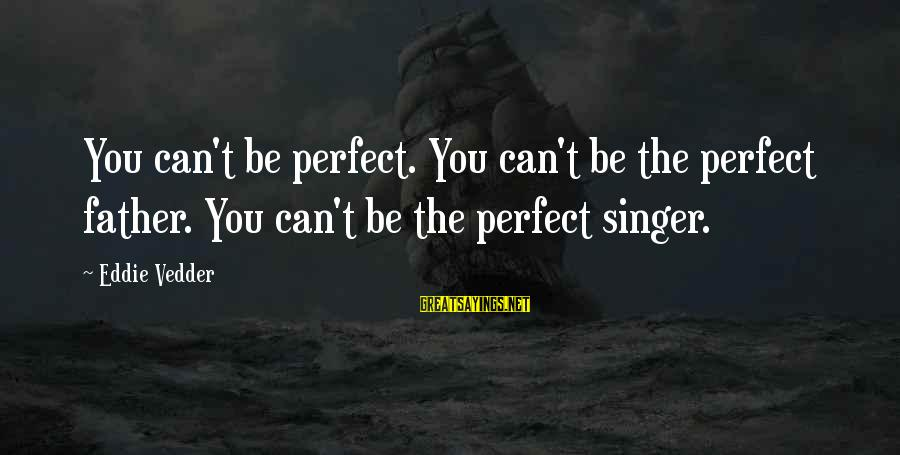 Famous Walter Sisulu Sayings By Eddie Vedder: You can't be perfect. You can't be the perfect father. You can't be the perfect