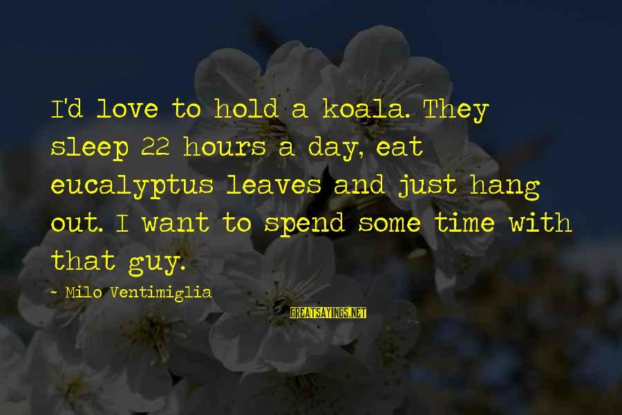 Famous Walter Sisulu Sayings By Milo Ventimiglia: I'd love to hold a koala. They sleep 22 hours a day, eat eucalyptus leaves
