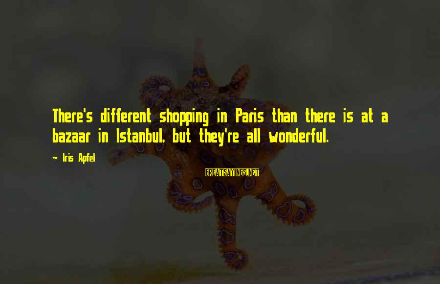 Famous Wedding Receptions Sayings By Iris Apfel: There's different shopping in Paris than there is at a bazaar in Istanbul, but they're