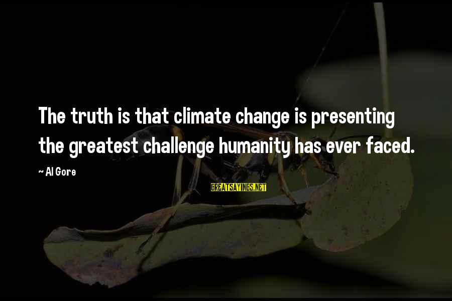 Fanny Cradock Sayings By Al Gore: The truth is that climate change is presenting the greatest challenge humanity has ever faced.