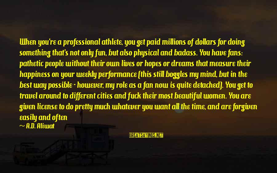 Fans In Sports Sayings By A.D. Aliwat: When you're a professional athlete, you get paid millions of dollars for doing something that's