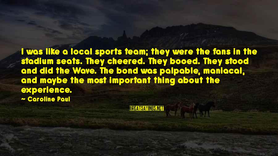 Fans In Sports Sayings By Caroline Paul: I was like a local sports team; they were the fans in the stadium seats.