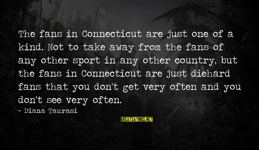 Fans In Sports Sayings By Diana Taurasi: The fans in Connecticut are just one of a kind. Not to take away from