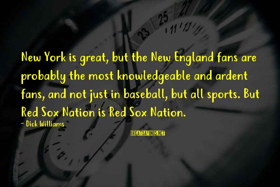 Fans In Sports Sayings By Dick Williams: New York is great, but the New England fans are probably the most knowledgeable and