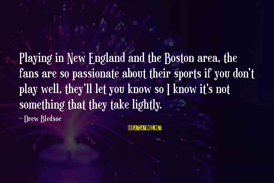 Fans In Sports Sayings By Drew Bledsoe: Playing in New England and the Boston area, the fans are so passionate about their
