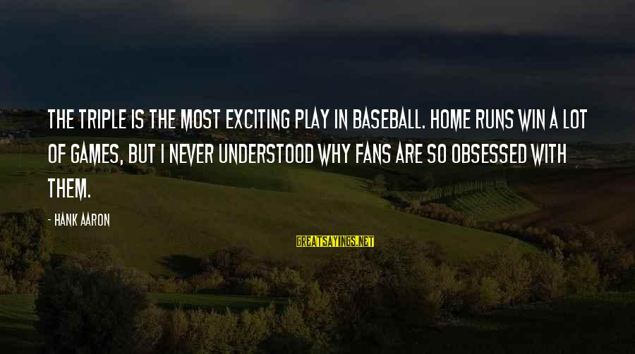 Fans In Sports Sayings By Hank Aaron: The triple is the most exciting play in baseball. Home runs win a lot of
