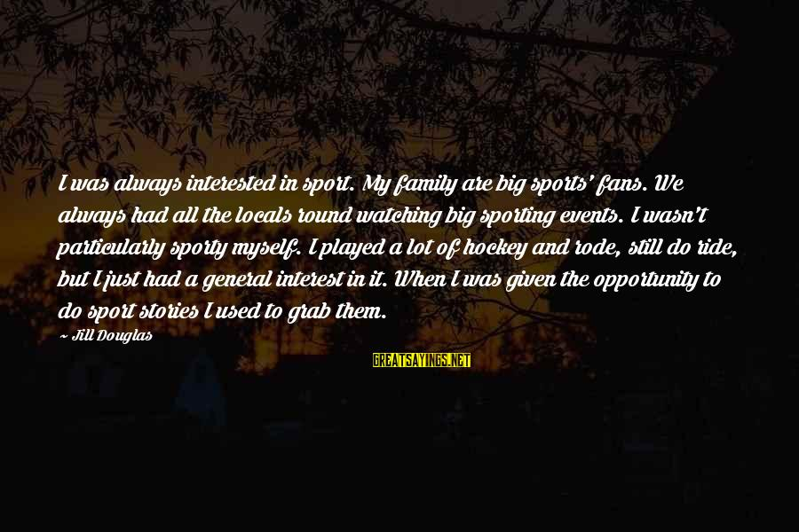 Fans In Sports Sayings By Jill Douglas: I was always interested in sport. My family are big sports' fans. We always had