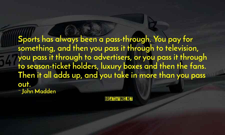 Fans In Sports Sayings By John Madden: Sports has always been a pass-through. You pay for something, and then you pass it