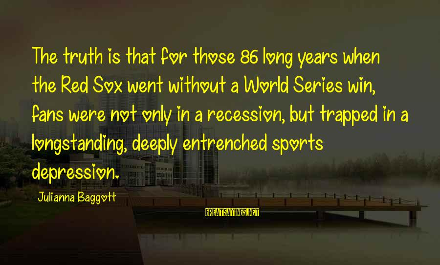 Fans In Sports Sayings By Julianna Baggott: The truth is that for those 86 long years when the Red Sox went without