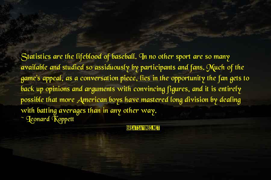 Fans In Sports Sayings By Leonard Koppett: Statistics are the lifeblood of baseball. In no other sport are so many available and