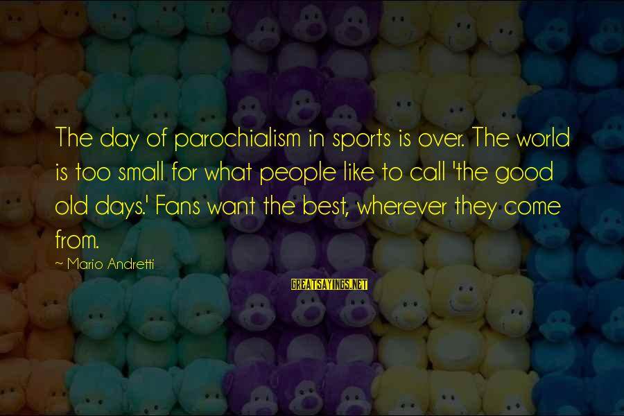 Fans In Sports Sayings By Mario Andretti: The day of parochialism in sports is over. The world is too small for what