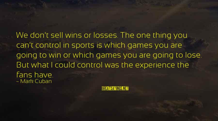 Fans In Sports Sayings By Mark Cuban: We don't sell wins or losses. The one thing you can't control in sports is