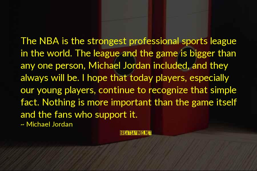 Fans In Sports Sayings By Michael Jordan: The NBA is the strongest professional sports league in the world. The league and the