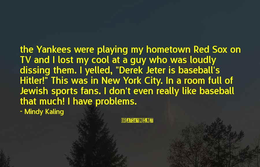 Fans In Sports Sayings By Mindy Kaling: the Yankees were playing my hometown Red Sox on TV and I lost my cool