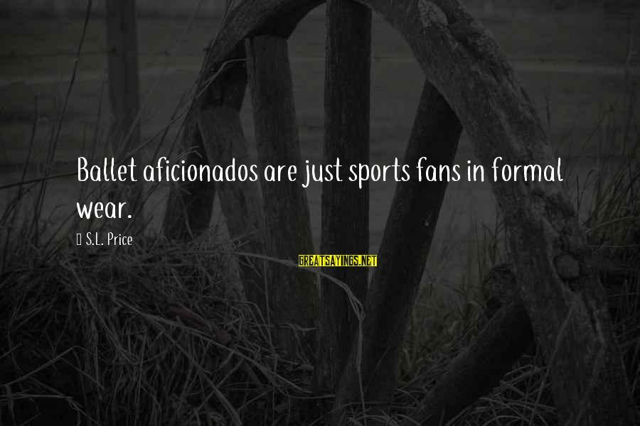 Fans In Sports Sayings By S.L. Price: Ballet aficionados are just sports fans in formal wear.