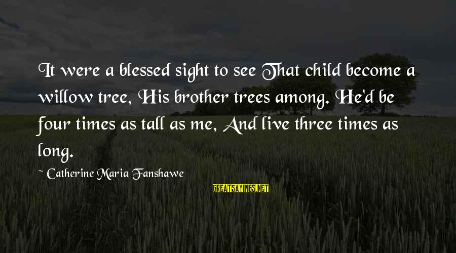Fanshawe Sayings By Catherine Maria Fanshawe: It were a blessed sight to see That child become a willow tree, His brother