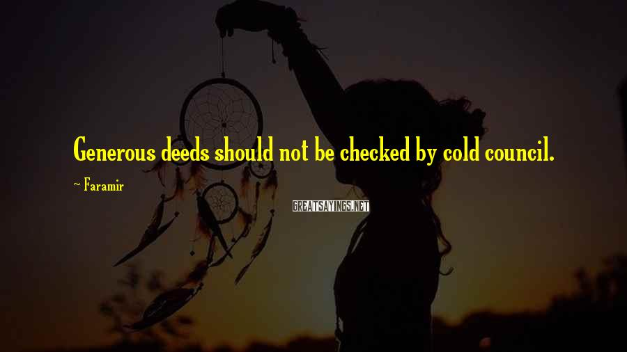 Faramir Sayings: Generous deeds should not be checked by cold council.