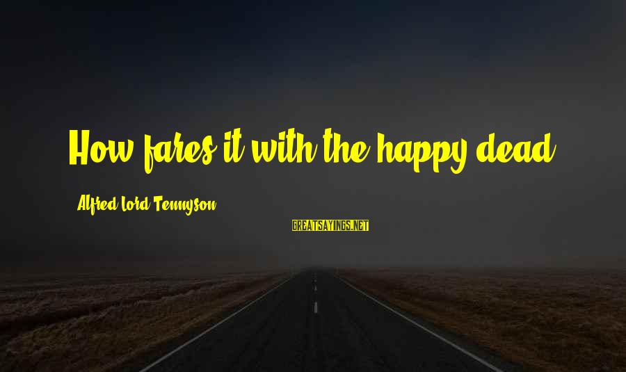 Fares Sayings By Alfred Lord Tennyson: How fares it with the happy dead?