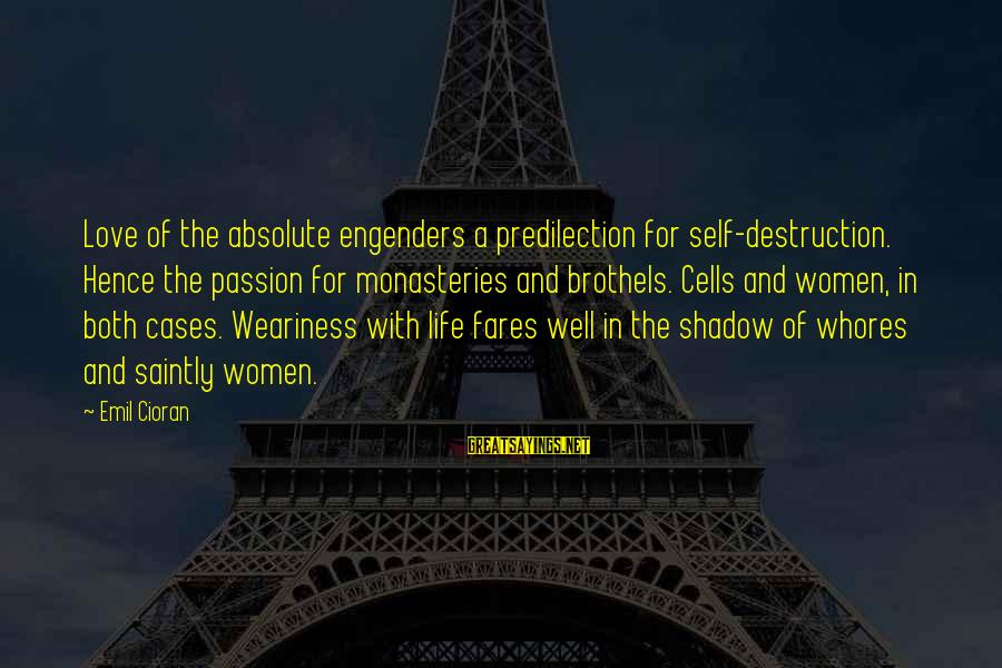 Fares Sayings By Emil Cioran: Love of the absolute engenders a predilection for self-destruction. Hence the passion for monasteries and