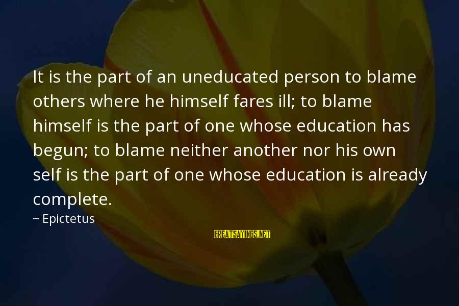 Fares Sayings By Epictetus: It is the part of an uneducated person to blame others where he himself fares