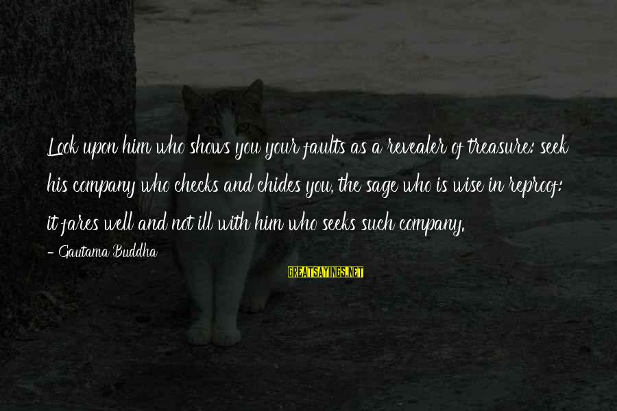 Fares Sayings By Gautama Buddha: Look upon him who shows you your faults as a revealer of treasure: seek his