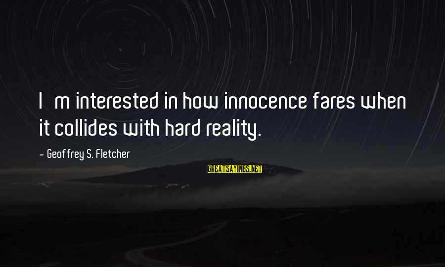 Fares Sayings By Geoffrey S. Fletcher: I'm interested in how innocence fares when it collides with hard reality.