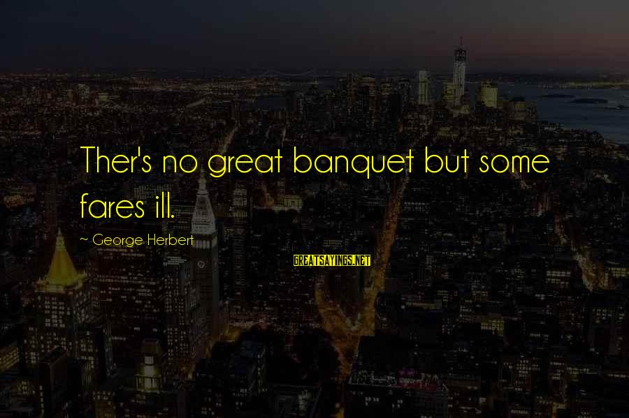 Fares Sayings By George Herbert: Ther's no great banquet but some fares ill.