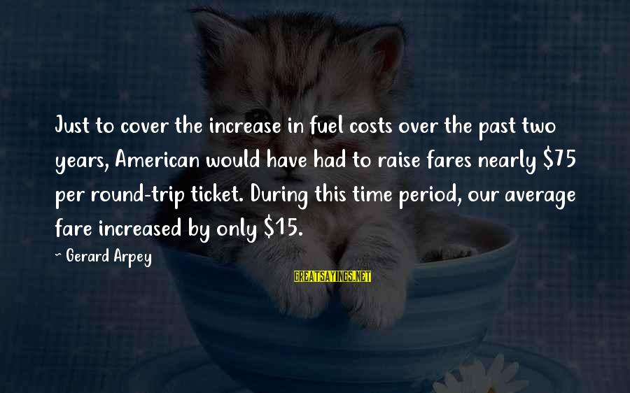 Fares Sayings By Gerard Arpey: Just to cover the increase in fuel costs over the past two years, American would