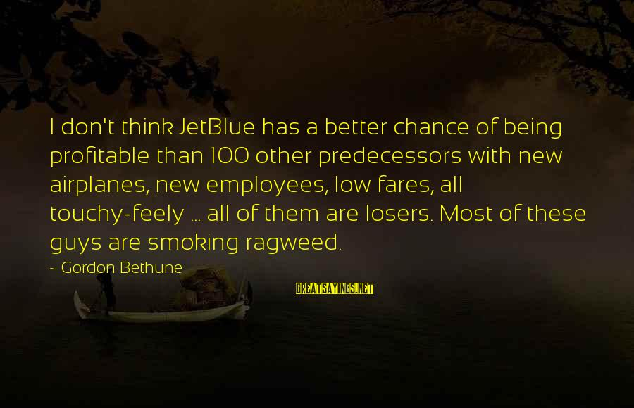 Fares Sayings By Gordon Bethune: I don't think JetBlue has a better chance of being profitable than 100 other predecessors