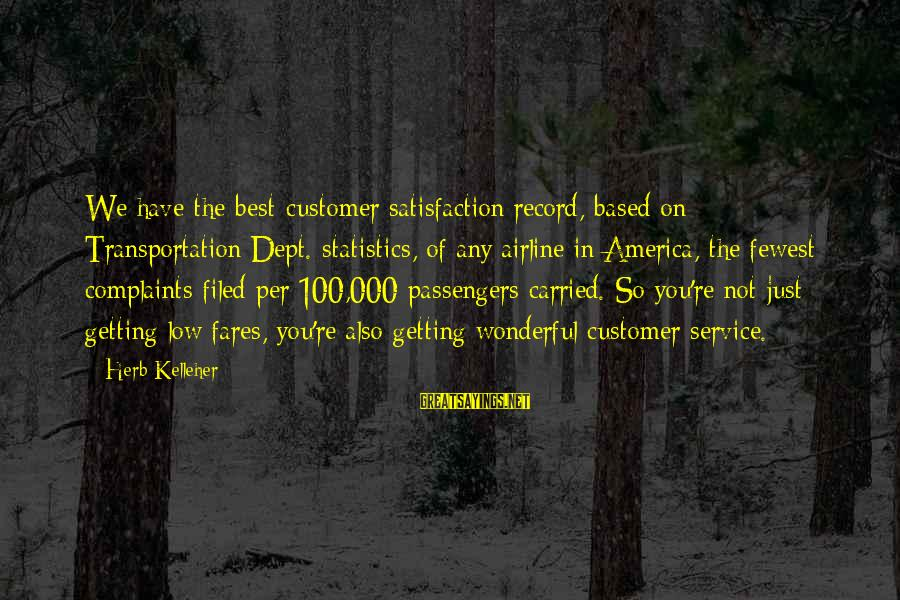 Fares Sayings By Herb Kelleher: We have the best customer satisfaction record, based on Transportation Dept. statistics, of any airline