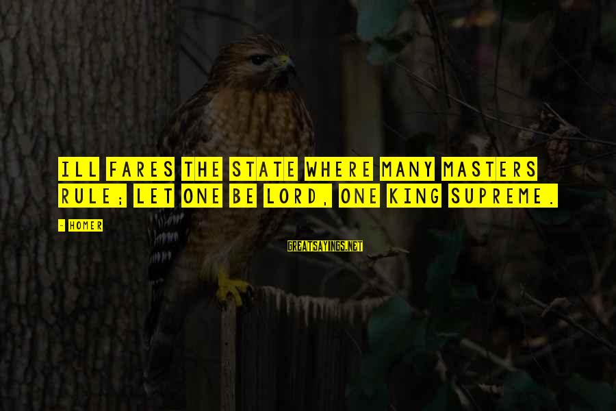 Fares Sayings By Homer: Ill fares the State where many masters rule; let one be lord, one king supreme.