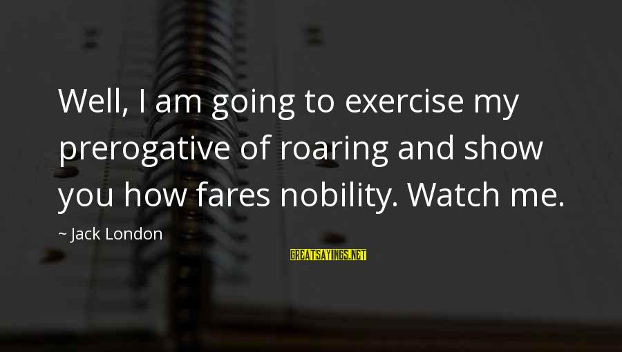 Fares Sayings By Jack London: Well, I am going to exercise my prerogative of roaring and show you how fares