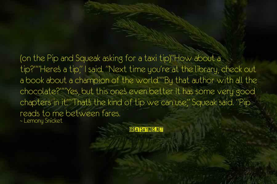 """Fares Sayings By Lemony Snicket: (on the Pip and Squeak asking for a taxi tip)""""How about a tip?""""""""Here's a tip,"""""""