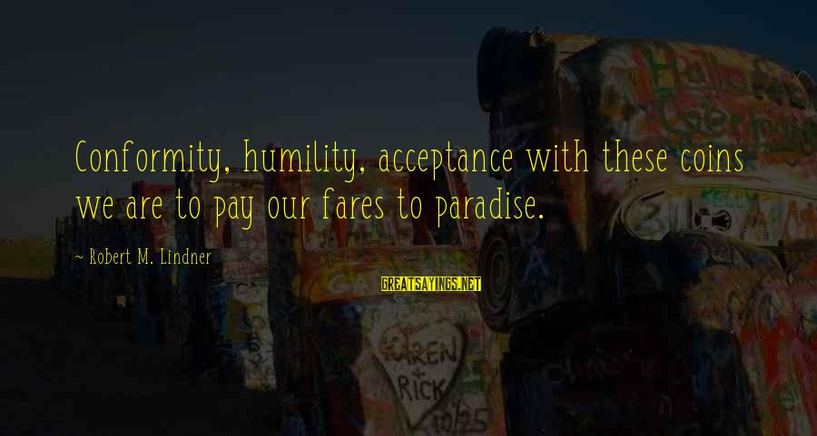 Fares Sayings By Robert M. Lindner: Conformity, humility, acceptance with these coins we are to pay our fares to paradise.