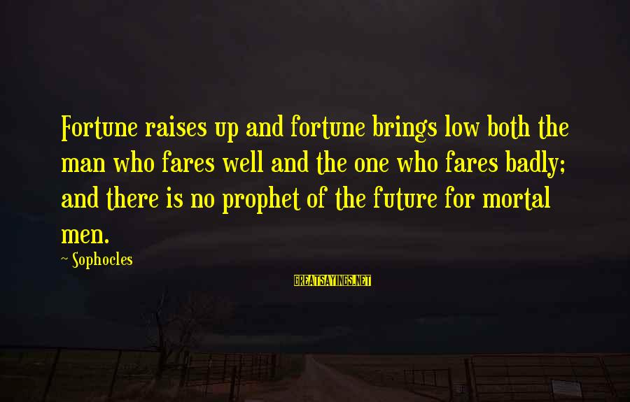 Fares Sayings By Sophocles: Fortune raises up and fortune brings low both the man who fares well and the