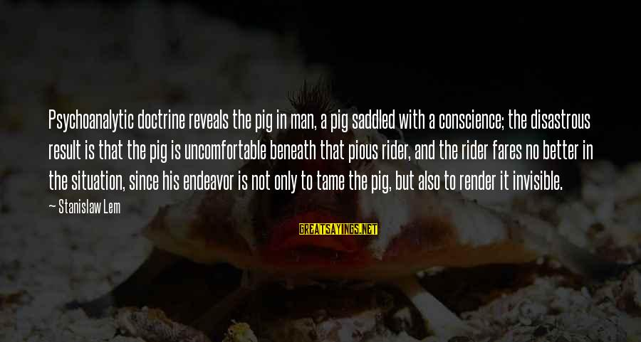 Fares Sayings By Stanislaw Lem: Psychoanalytic doctrine reveals the pig in man, a pig saddled with a conscience; the disastrous