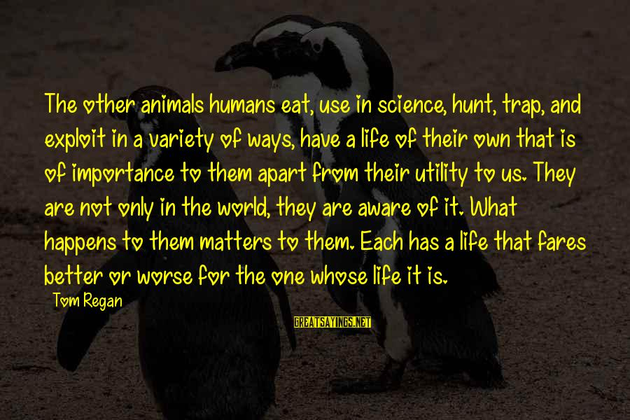 Fares Sayings By Tom Regan: The other animals humans eat, use in science, hunt, trap, and exploit in a variety